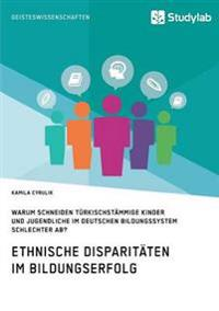 Ethnische Disparitaten Im Bildungserfolg. Warum Schneiden Turkischstammige Kinder Und Jugendliche Im Deutschen Bildungssystem Schlechter AB?