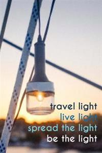 Travel Light, Live Light, Spread the Light, Be the Light: 150 Page Lined 6 X 9 Notebook/Diary/Journal
