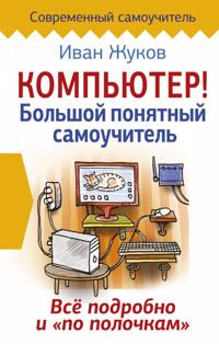 """Kompjuter! Bolshoj ponjatnyj samouchitel. Vse podrobno i """"po polochkam"""""""