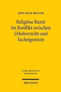 Religiose Kunst Im Konflikt Zwischen Urheberrecht Und Sacheigentum: Unter Besonderer Berucksichtigung Von Kirchenbauten
