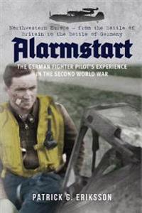 Alarmstart: The German Fighter Pilot's Experience in the Second World War: Northwestern Europe - From the Battle of Britain to the Battle of Germany