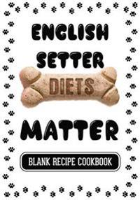 English Setter Diets Matter: Healthy Home Cooking for Dogs, Blank Recipe Cookbook, 7 X 10, 100 Blank Recipe Pages