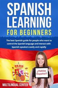 Spanish Learning for Beginners: The Best Spanish Guide for People Who Want to Control the Spanish Language and Interact with Spanish Speakers Easily a