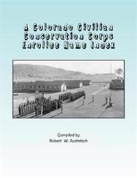 A Colorado Civilian Conservation Corps Enrollee Name Index: Over 26,000 Names Compiled from Colorado and Camp Newspapers and Annuals