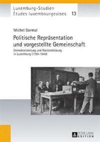 Politische Repraesentation Und Vorgestellte Gemeinschaft: Demokratisierung Und Nationsbildung in Luxemburg (1789-1940)