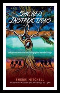 Sacred Instructions: Indigenous Wisdom for Living Spirit-Based Change