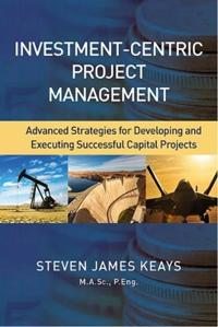 Investment-Centric Project Management: Advanced Strategies for Developing and Executing Successful Capital Projects