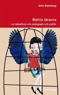 Befria lärarna : en debattbok om pedagogik och politik