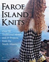 Faroe Island Knits: Over 50 Traditional Motifs and 25 Projects from the North Atlantic
