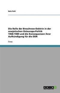 Die Rolle Der Breschnew-Doktrin in Der Sowjetischen Osteuropa-Politik 1968-1989 Und Die Konsequenzen Ihrer Aufkundigung Fur Die Ddr