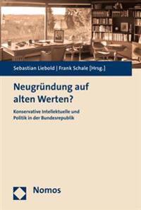 Neugrundung Auf Alten Werten?: Konservative Intellektuelle Und Politik in Der Bundesrepublik