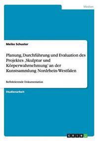 Planung, Durchfuhrung Und Evaluation Des Projektes 'Skulptur Und Korperwahrnehmung' an Der Kunstsammlung Nordrhein-Westfalen