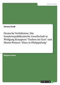 Deutsche Verh ltnisse. Die Bundesrepublikanische Gesellschaft in Wolfgang Koeppens Tauben Im Gras Und Martin Walsers Ehen in Philippsburg