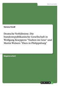 Deutsche Verhaltnisse. Die Bundesrepublikanische Gesellschaft in Wolfgang Koeppens -Tauben Im Gras- Und Martin Walsers -Ehen in Philippsburg-