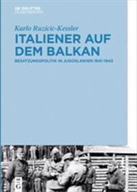 Italiener Auf Dem Balkan: Besatzungspolitik in Jugoslawien 1941-1943