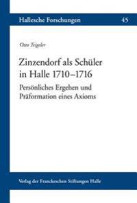 Zinzendorf ALS Schuler in Halle 1710-1716: Personliches Ergehen Und Praformation Eines Axioms