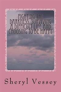 Fighting the Darkness, Surviving a Difficult Life and Choosing to Be Happy