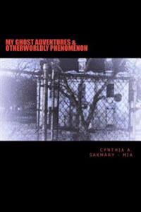 My Ghost Adventures & Otherworldly Phenomenon: My Ghost Adventures & Otherworldly Phenomenon: Paranormal Activity, Hauntings, & Multidimensional Entit