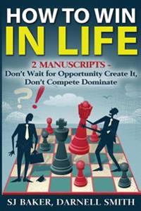 How to Win in Life: 2 Manuscripts - Don't Wait for Opportunity Create It, Don't Compete Dominate