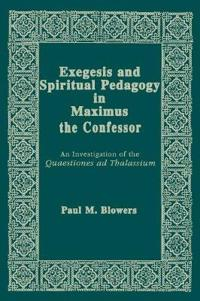 Exegesis and Spiritual Pedagogy in Maximus the Confessor: An Investigation of the Quaestiones Ad Thalassium
