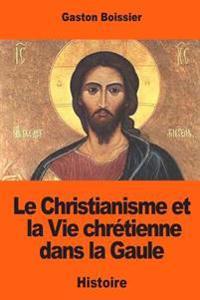 Le Christianisme Et La Vie Chretienne Dans La Gaule: D'Apres Les Inscriptions Anterieures Au Viiie Siecle