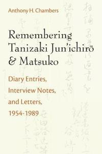 Remembering Tanizaki Jun'ichiro and Matsuko: Diary Entries, Interview Notes, and Letters, 1954-1989