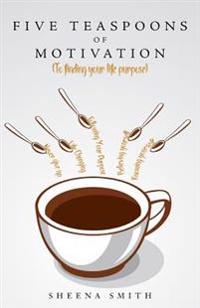 Five Teaspoons of Motivation (to Finding Your Life Purpose)