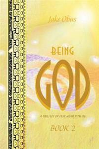 Being God, Book Two: A Trilogy of Our Near Future