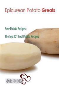 Epicurean Potato Greats: Fave Potato Recipes, the Top 301 Cool Potato Recipes