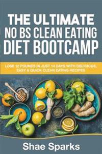 Clean Eating: The Ultimate No Bs Clean Eating Diet Bootcamp: Lose 10 Pounds in Just 14 Days with Delicious, Easy & Quick Clean Eatin