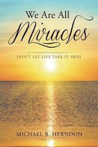 We Are All Miracles: Don't Let Life Take It Away