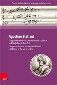 Agostino Steffani: Europaischer Komponist, Hannoverscher Diplomat Und Bischof Der Leibniz-Zeit / European Composer, Hanoverian Diplomat a