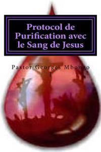 Protocol de Purification Avec Le Sang de Jesus: Sans Ce Protocol Personne Ne Demeurer Dans La Gloire de Dieu