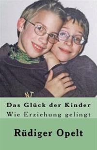 Das Gluck Der Kinder: Wie Erziehung Gelingt