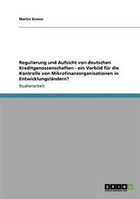 Regulierung Und Aufsicht Von Deutschen Kreditgenossenschaften - Ein Vorbild Fur Die Kontrolle Von Mikrofinanzorganisationen in Entwicklungslandern?
