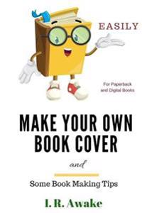 Make Your Own Book Cover: And Some Book Making Tips
