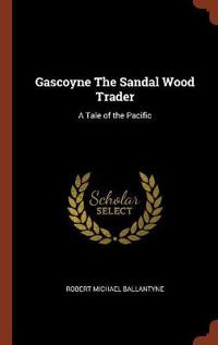 Gascoyne the Sandal Wood Trader: A Tale of the Pacific