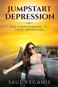 Jumpstart Depression: Use Overthinking to Your Advantage