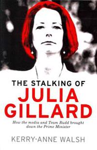 Stalking of Julia Gillard: How the Media and Team Rudd Brought Down the Prime Minister