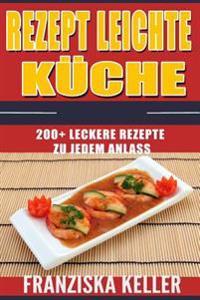 Rezept Leichte Kuche: 200+ Leckere Rezepte Zu Jedem Anlass (Salate, Suppen, Saucen, Dips & Aufstriche, Suppen, Nudelgerichte, Reisgerichte,
