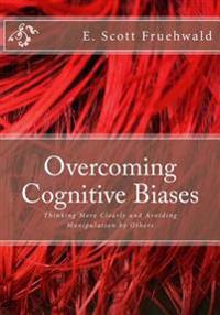 Overcoming Cognitive Biases: Thinking More Clearly and Avoiding Manipulation by Others