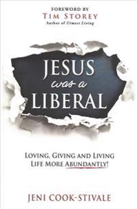 Jesus Was a Liberal: Loving, Giving and Living Life More Abundantly!