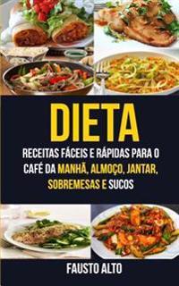Dieta: Receitas Faceis E Rapidas Para O Cafe Da Manha, Almoco, Jantar, Sobremesas E Sucos