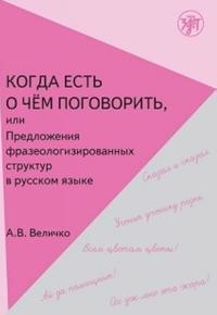 Kogda est o chem pogovorit, ili Predlozhenija frazeologizirovannoj struktury v russkoj rechi