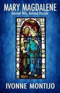 Mary Magdalene: Beloved Wife, Beloved Disciple