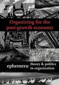 Organizing for the Post-Growth Economy (Ephemera Vol. 17, No. 1)