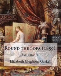 Round the Sofa (1859). by: Elizabeth Cleghorn Gaskell (Volume 1): Round the Sofa Is an 1859 2-Volume Collection Consisting of a Novel with a Stor