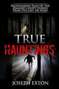 True Hauntings: Nightmarish Tales of the Damned: Creepy Stories from the Last 250 Years