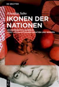 Ikonen Der Nationen: Heldendarstellungen Im Post-Sozialistischen Kroatien Und Serbien