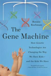 Gene Machine: How Genetic Technologies Are Changing the Way We Have Kids--And the Kids We Have